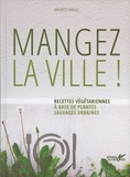 Mangez la ville ! : recettes végétariennes à base de plantes sauvages urbaines / Maurice Maggi | Maggi, Maurice (1955-....)