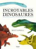 Matt Sewell - Incroyables dinosaures - Un nouveau regard sur ces créatures qui nous fascinent.
