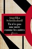Angelika Schrobsdorff - Tu n'es pas une mère comme les autres - Histoire d'une femme passionnée.