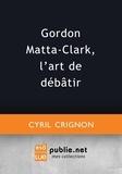 Cyril Crignon - Gordon Matta-Clark, l'art de débâtir.