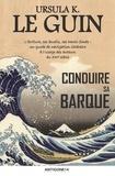 Ursula K. Le Guin - Conduire sa barque - L'écriture, ses écueils, ses hauts-fonds : un guide de navigation littéraire à l'usage des auteurs du XXIe siècle.
