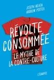 Joseph Heath et Andrew Potter - Révolte consommée - Le mythe de la contre-culture.
