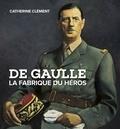 Catherine Clément - De Gaulle - La fabrique du héros.