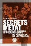 Bruno Fuligni - Secrets d'état - 1870/1945 Les grands dossiers du ministère de l'Intérieur.