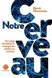 Hervé Chneiweiss - Notre cerveau - Un voyage scientifique et artistique des cellules aux émotions.