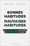 Wendy Wood - Bonnes habitudes, [mauvaises habitudes - Les secrets de la science pour adopter des routines positives et s'y tenir !.