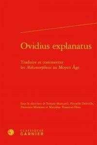 Classiques Garnier - Ovidius explanatus - Traduire et commenter les Métamorphoses au Moyen Age.