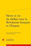 Thibaut Julian et Vincenzo De Santis - Fièvre et vie du théâtre sous la Révolution française et l'Empire.