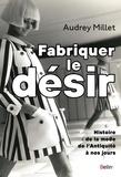 Audrey Millet - Fabriquer le désir - Histoire de la mode de l'Antiquité à nos jours.