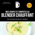 Juliette Garnier - Mes soupes et compotes au blender chauffant - 140 recettes faciles et rapides !.