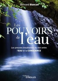 Bernard Blancan - Les pouvoirs de l'eau - Les preuves troublantes du lien entre l'eau et la conscience.