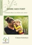 Carlos Gonzalez - Serre-moi fort - Comment élever votre enfant avec amour.