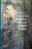 Cathy Galliègue - Et boire ma vie jusqu'à l'oubli.