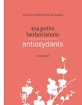 Fabienne Millet et Sioux Berger - Ma petite herboristerie - Antioxydants.