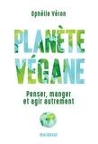 Ophélie Véron - Planète végane - Penser, manger et agir autrement.