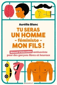 Aurélia Blanc - Tu seras un homme - féministe - mon fils ! - Manuel d'éducation antisexiste pour des garçons libres et heureux.