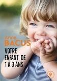 Anne Bacus - Votre enfant de 1 à 3 ans.