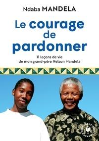 Ndaba Mandela - Le courage de pardonner - 11 leçons de vie de mon grand-père Nelson Mandela.