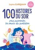 Sophie Carquain - 100 histoires du soir - Pour aider votre enfant à surmonter les soucis du quotidien.