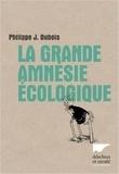 Philippe-Jacques Dubois - La grande amnésie écologique.