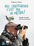 Philippe-Jacques Dubois - Mais ornithologue c'est pas un métier ! - Voyage au pays des fous d'oiseaux.