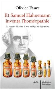 Olivier Faure - Et Samuel Hahnemann inventa l'homéopathie... - Histoire d'une médecine alternative.