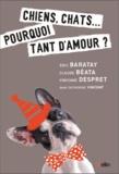 Eric Baratay et Claude Béata - Chiens, chats... - Pourquoi tant d'amour ?.