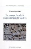 Sylvain Destephen - Le voyage impérial dans l'Antiquité tardive - Des Balkans au Proche-Orient.