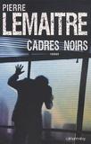 Cadres noirs / Pierre Lemaitre | LEMAITRE, Pierre. Auteur