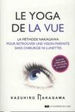 Kazuhiro Nakagawa - Le yoga de la vue - La méthode Nakagawa pour retrouver une vision parfaite sans chirurgie ni lunettes.