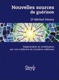 Michel Henry - Nouvelles sources de guérison - Régénération et revitalisation par une médecine du troisième millénaire.