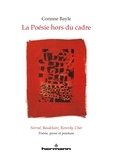 Corinne Bayle - La poésie hors du cadre - Nerval, Baudelaire, Reverdy, Char : poésie, prose et peinture.