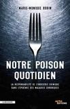Notre poison quotidien : la responsabilité de l'industrie chimique dans l'épidémie des maladies chroniques / Marie-Monique Robin   Robin, Marie-Monique (1960-....)