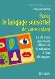 Priscilla Dunstan - Parler le langage sensoriel de votre enfant - La clé d'une parentalité efficace de la naissance à l'âge de cinq ans.