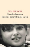 Tous les hommes désirent naturellement savoir / Nina Bouraoui   Bouraoui, Nina (1967-....)