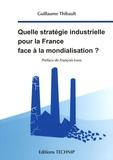 Guillaume Thibault - Quelle stratégie industrielle pour la France face à la mondialisation ?.