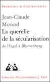 Jean-Claude Monod - La querelle de la sécularisation - De Hegel à Blumenberg.