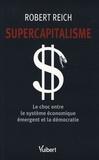 Robert Reich - Supercapitalisme - Le choc entre le système économique émergent et la démocratie.