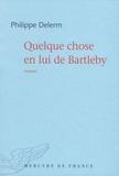 Quelque chose en lui de Bartleby / Philippe Delerm | Delerm, Philippe (1950-....)
