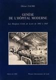 Olivier Faure - Genèse de l'hôpital moderne - Les hospices civils de Lyon de 1802 à 1845.