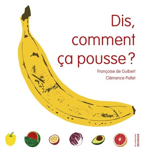 Dis, comment ça pousse ? / Françoise de Guibert, Clémence Pollet | Guibert, Françoise de (1970-....)