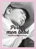 Cécile Cortet et Céline Guerrand-Frénais - Porter mon bébé - Comprendre, choisir et réussir le portage en écharpe.