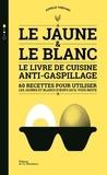 Aurélie Thérond - Le jaune & le blanc - Le livre de cuisine anti-gaspillage - 60 recettes pour utiliser les jaunes et blancs d'oeufs qu'il vous reste.
