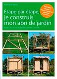 Pascaline de Glo de Besse - Etape par étape, je construis mon abri de jardin - Neuf structures adaptées à mes besoins.