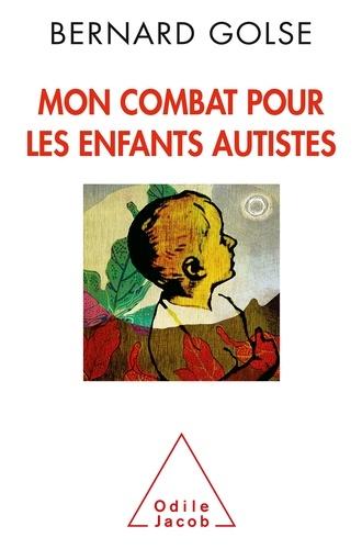 Mon combat pour les enfants autistes / Bernard Golse | Golse, Bernard (1950-....). Auteur