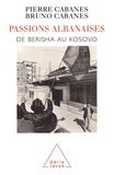 Bruno Cabanes et Pierre Cabanes - PASSIONS ALBANAISES. - De Berisha au Kosovo.