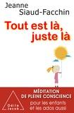 Jeanne Siaud-Facchin - Tout est là, juste là - Méditation de pleine conscience pour les enfants et les ados aussi.