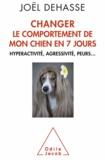 Joël Dehasse - Changer le comportement de votre chien en 7 jours - Hyperactivité, agressivité, peurs....