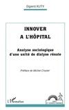 Olgierd Kuty et Michel Crozier - Innover à l'hôpital - Analyse sociologique d'une unité de dialyse rénale.