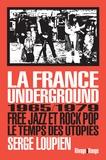 Serge Loupien - La France underground - Free jazz et rock pop, 1965/1979, le temps des utopies.